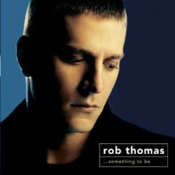 "Rob Thomas "" ...Something to be """